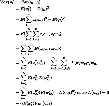 \begin{equation*} \begin{split} Var(y_i) & = Cov(y_i, y_i) \\ & = E(y_i^2)-E(y_i)^2 \\ & = E(\sum_{k=1}^n x_{k}w_{ik})^2 -E(y_i)^2 \\ & = E(\sum_{l=1}^n\sum_{k=1}^n x_{k}w_{ik}x_{l}w_{il}) \\ & = \sum_{l=1}^n\sum_{k=1}^n E(x_{k}w_{ik}x_{l}w_{il}) \\ & = \sum_{k=1}^n E(x^2_{k}w^2_{ik}) + \sum_{l=1}^n\sum_{k=1, k\neq l}^n E(x_{k}w_{ik}x_{l}w_{il}) \\ & = \sum_{k=1}^n E(x^2_{k})E(w^2_{ik}) \\ & = \sum_{k=1}^nE(x_{k}^2)(E(w_{ik}^2)-E(w_{ik})^2) \text{ since } E(w_{ik}) = 0 \\ & = nE(x_{k}^2)Var(w_{ik}) \end{split} \end{equation*}