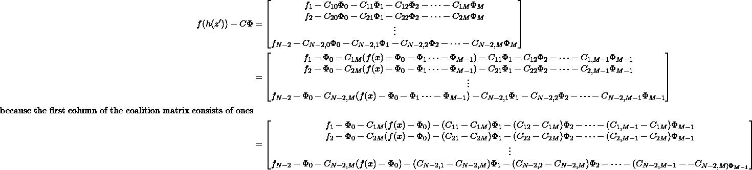 \begin{equation*} \begin{aligned} f(h(z^\prime)) - C\Phi &= \begin{bmatrix} f_1 - C_{10}\Phi_0 - C_{11}\Phi_1 -  C_{12}\Phi_2 - \cdots - C_{1M}\Phi_M \\ f_2 - C_{20}\Phi_0 - C_{21}\Phi_1 -  C_{22}\Phi_2 - \cdots - C_{2M}\Phi_M \\ \vdots \\ f_{N-2} - C_{N-2,0}\Phi_0 - C_{N-2,1}\Phi_1 -  C_{N-2,2}\Phi_2 - \cdots - C_{N-2,M}\Phi_M \end{bmatrix}\\ &= \begin{bmatrix} f_1 - \Phi_0 - C_{1M}(f(x) - \Phi_0 - \Phi_1 \cdots -\Phi_{M-1}) - C_{11}\Phi_1 -  C_{12}\Phi_2 - \cdots - C_{1,M-1}\Phi_{M-1} \\ f_2  - \Phi_0 - C_{2M}(f(x) - \Phi_0 - \Phi_1 \cdots -\Phi_{M-1})  - C_{21}\Phi_1 -  C_{22}\Phi_2 - \cdots - C_{2,M-1}\Phi_{M-1} \\ \vdots \\ f_{N-2} - \Phi_0 - C_{N-2,M}(f(x) - \Phi_0 - \Phi_1 \cdots -\Phi_{M-1}) - C_{N-2,1}\Phi_1 -  C_{N-2,2}\Phi_2 - \cdots - C_{N-2,M-1}\Phi_{M-1} \end{bmatrix} \\ \text{because the first column of the coalition matrix consists of ones}\\ &= \begin{bmatrix} f_1 - \Phi_0 - C_{1M}(f(x) - \Phi_0)  - (C_{11} - C_{1M})\Phi_1 -  (C_{12} - C_{1M})\Phi_2 - \cdots - (C_{1,M-1} - C_{1M})\Phi_{M-1} \\ f_2  - \Phi_0 - C_{2M}(f(x) - \Phi_0)  - (C_{21} - C_{2M})\Phi_1 -  (C_{22} - C_{2M})\Phi_2 - \cdots - (C_{2,M-1}-C_{2M})\Phi_{M-1} \\ \vdots \\ f_{N-2} - \Phi_0 - C_{N-2,M}(f(x) - \Phi_0) - (C_{N-2,1}-C_{N-2,M})\Phi_1 - (C_{N-2,2}-C_{N-2,M})\Phi_2  - \cdots - (C_{N-2,M-1}--C_{N-2,M)\Phi_{M-1} \end{bmatrix} \end{aligned} \end{equation*}