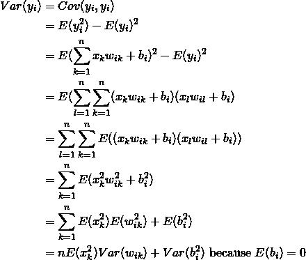 \begin{equation*} \begin{split} Var(y_i) & = Cov(y_i, y_i) \\ & = E(y_i^2)-E(y_i)^2 \\ & = E(\sum_{k=1}^n x_{k}w_{ik}+ b_i )^2 -E(y_i)^2 \\ & = E(\sum_{l=1}^n\sum_{k=1}^n (x_{k}w_{ik}+ b_i)(x_{l}w_{il}+ b_i ) \\ & = \sum_{l=1}^n\sum_{k=1}^n E((x_{k}w_{ik} + b_i)(x_{l}w_{il} + b_i)) \\ & = \sum_{k=1}^n E(x^2_{k}w^2_{ik} + b^2_i) \\ & = \sum_{k=1}^n E(x^2_{k})E(w^2_{ik}) + E(b^2_i) \\ & = nE(x_{k}^2)Var(w_{ik}) + Var(b^2_i) \text{ because } E(b_{i}) = 0 \end{split} \end{equation*}